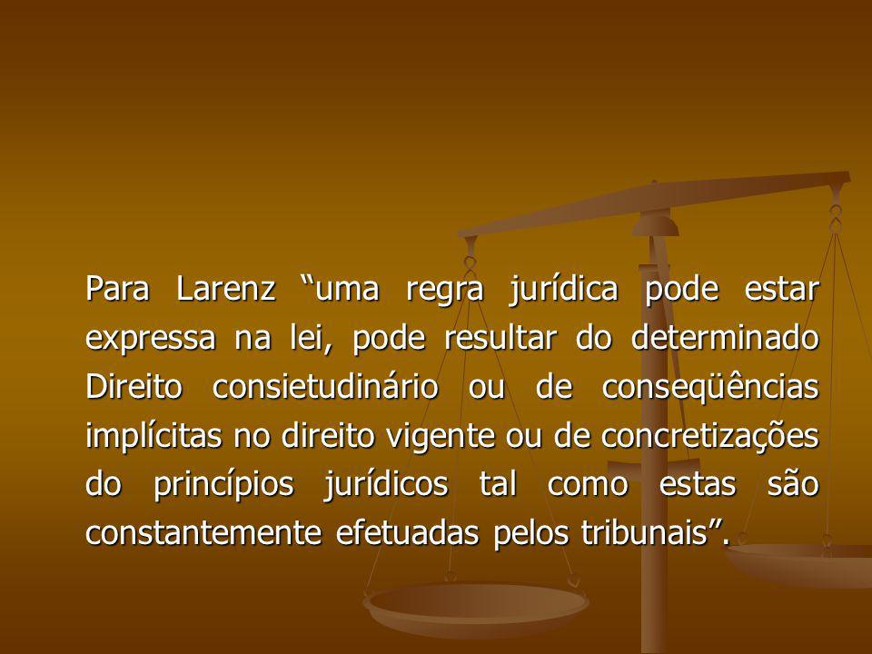 Para Larenz uma regra jurídica pode estar expressa na lei, pode resultar do determinado Direito consietudinário ou de conseqüências implícitas no direito vigente ou de concretizações do princípios jurídicos tal como estas são constantemente efetuadas pelos tribunais .
