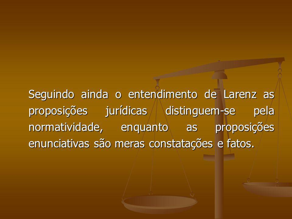 Seguindo ainda o entendimento de Larenz as proposições jurídicas distinguem-se pela normatividade, enquanto as proposições enunciativas são meras constatações e fatos.