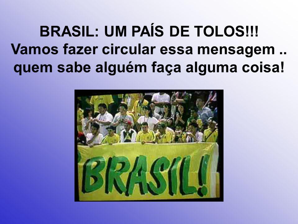 BRASIL: UM PAÍS DE TOLOS. Vamos fazer circular essa mensagem