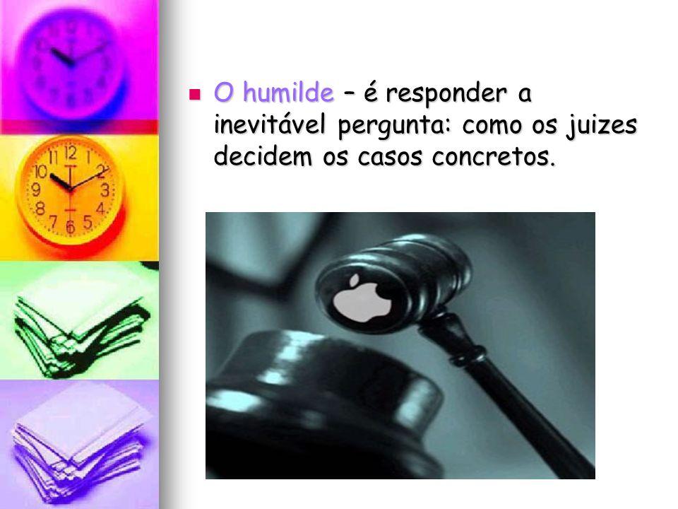 O humilde – é responder a inevitável pergunta: como os juizes decidem os casos concretos.