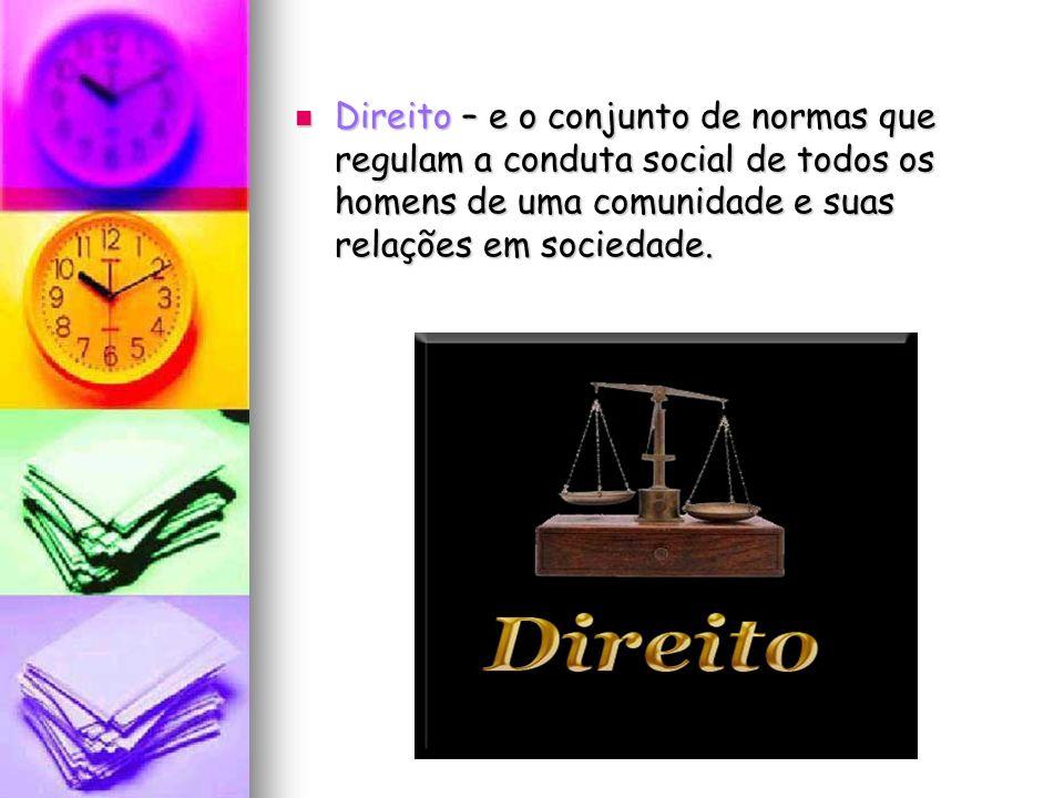 Direito – e o conjunto de normas que regulam a conduta social de todos os homens de uma comunidade e suas relações em sociedade.