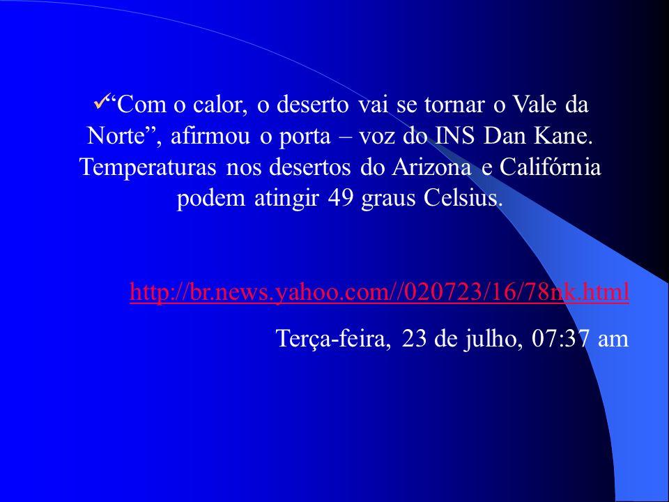 Com o calor, o deserto vai se tornar o Vale da Norte , afirmou o porta – voz do INS Dan Kane. Temperaturas nos desertos do Arizona e Califórnia podem atingir 49 graus Celsius.