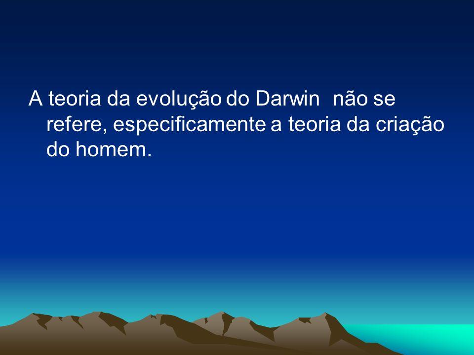 A teoria da evolução do Darwin não se refere, especificamente a teoria da criação do homem.