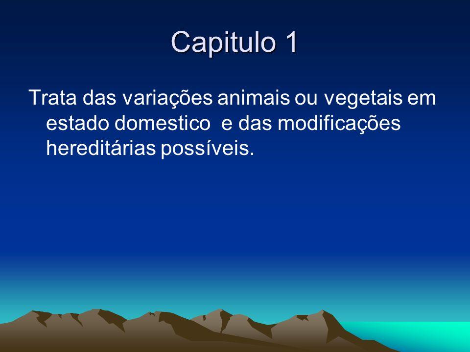 Capitulo 1Trata das variações animais ou vegetais em estado domestico e das modificações hereditárias possíveis.