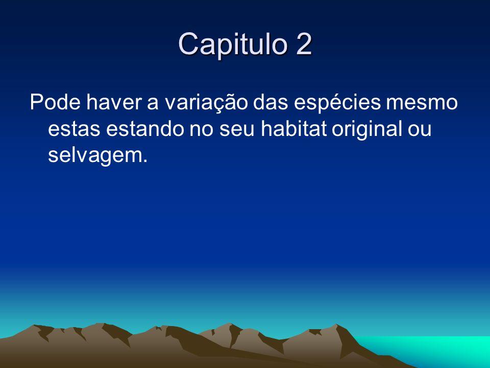 Capitulo 2Pode haver a variação das espécies mesmo estas estando no seu habitat original ou selvagem.