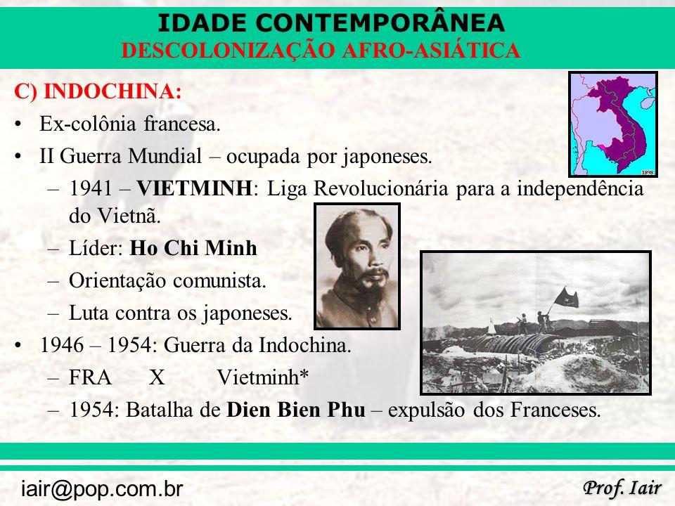 C) INDOCHINA: Ex-colônia francesa. II Guerra Mundial – ocupada por japoneses. 1941 – VIETMINH: Liga Revolucionária para a independência do Vietnã.