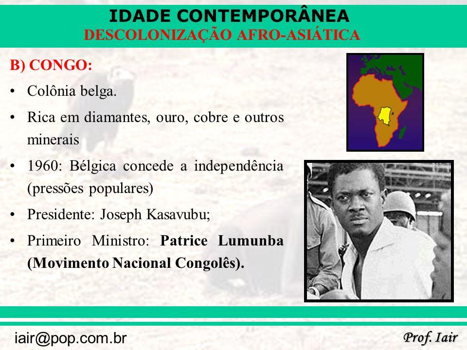 B) CONGO: Colônia belga. Rica em diamantes, ouro, cobre e outros minerais. 1960: Bélgica concede a independência (pressões populares)