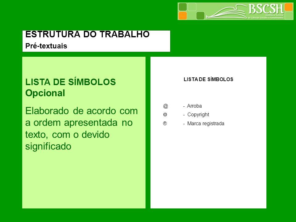 ESTRUTURA DO TRABALHO Pré-textuais. LISTA DE SÍMBOLOS Opcional. Elaborado de acordo com a ordem apresentada no texto, com o devido significado.
