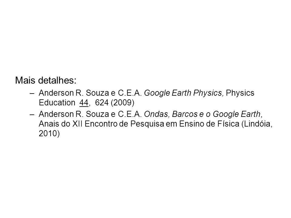 Mais detalhes: Anderson R. Souza e C.E.A. Google Earth Physics, Physics Education 44, 624 (2009)