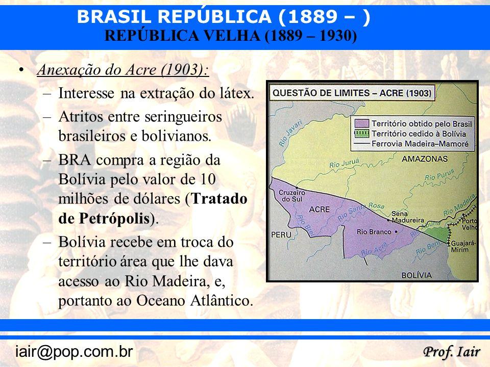 Anexação do Acre (1903):Interesse na extração do látex. Atritos entre seringueiros brasileiros e bolivianos.