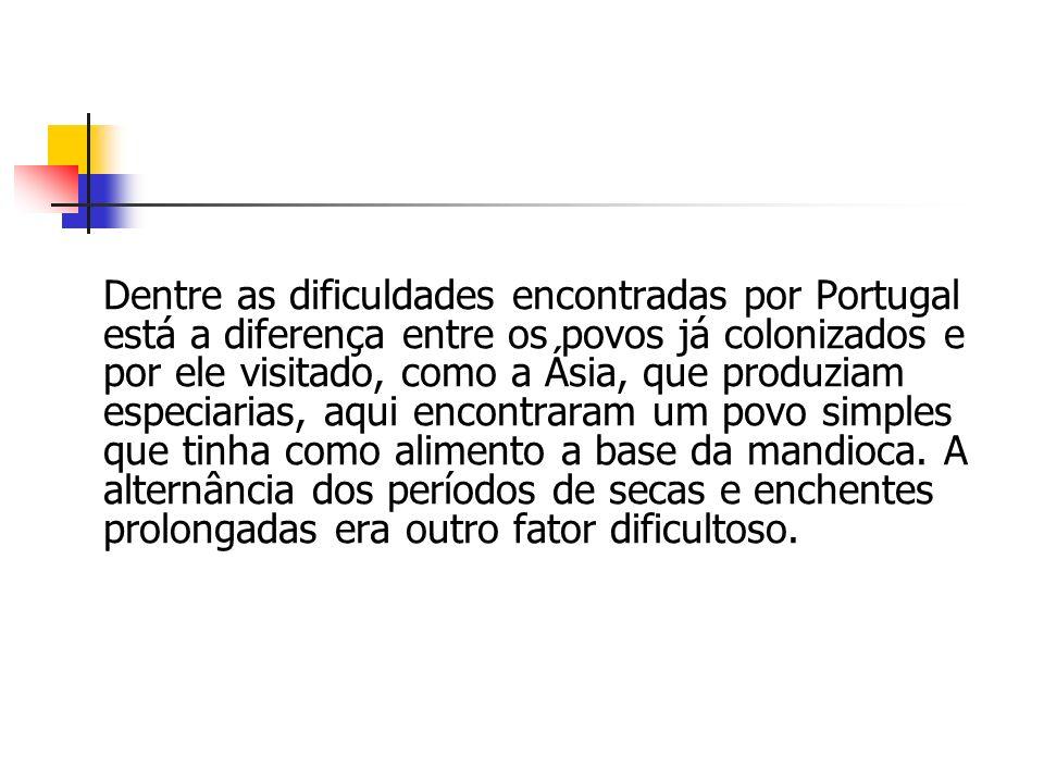 Dentre as dificuldades encontradas por Portugal está a diferença entre os povos já colonizados e por ele visitado, como a Ásia, que produziam especiarias, aqui encontraram um povo simples que tinha como alimento a base da mandioca.