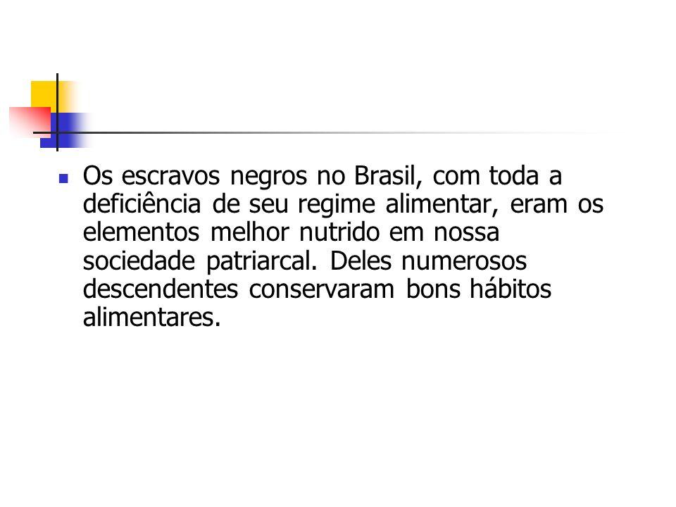 Os escravos negros no Brasil, com toda a deficiência de seu regime alimentar, eram os elementos melhor nutrido em nossa sociedade patriarcal.