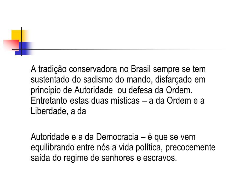 A tradição conservadora no Brasil sempre se tem sustentado do sadismo do mando, disfarçado em princípio de Autoridade ou defesa da Ordem. Entretanto estas duas místicas – a da Ordem e a Liberdade, a da