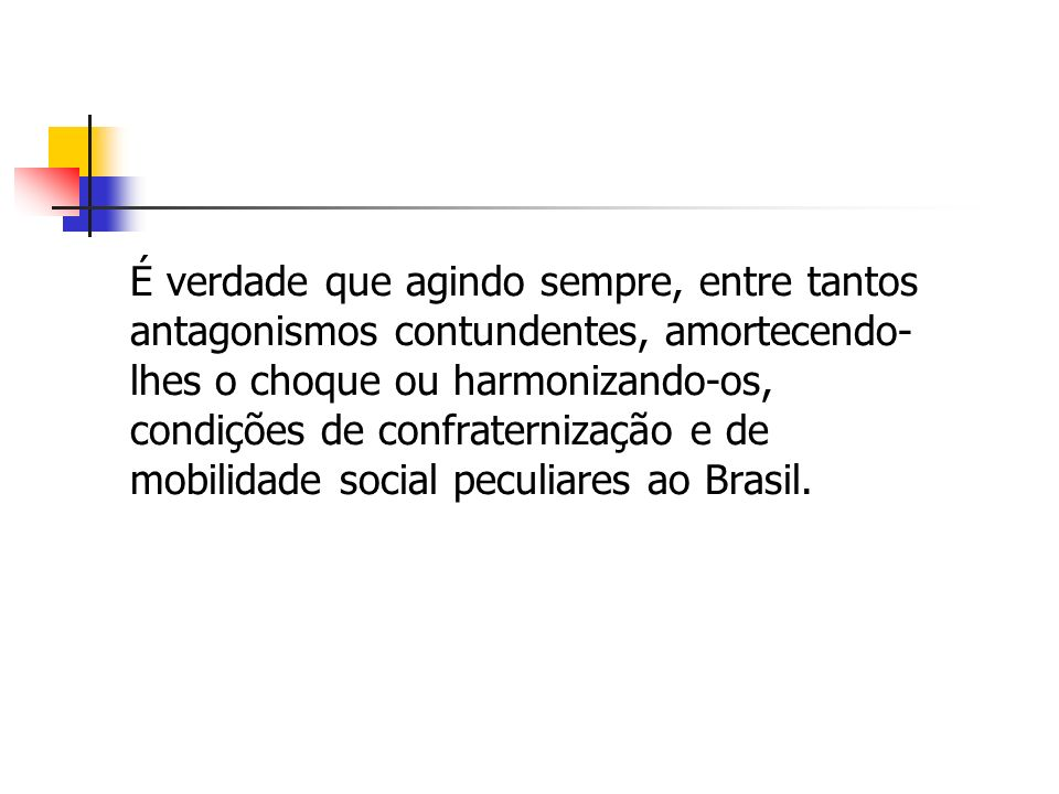 É verdade que agindo sempre, entre tantos antagonismos contundentes, amortecendo-lhes o choque ou harmonizando-os, condições de confraternização e de mobilidade social peculiares ao Brasil.