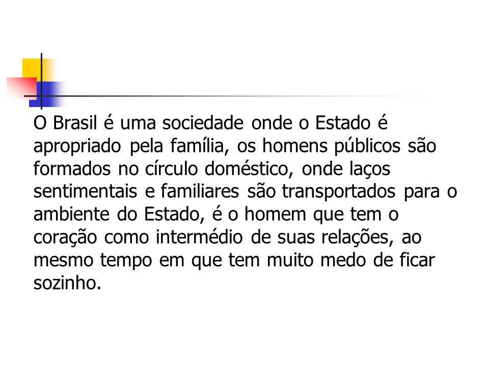 O Brasil é uma sociedade onde o Estado é apropriado pela família, os homens públicos são formados no círculo doméstico, onde laços sentimentais e familiares são transportados para o ambiente do Estado, é o homem que tem o coração como intermédio de suas relações, ao mesmo tempo em que tem muito medo de ficar sozinho.