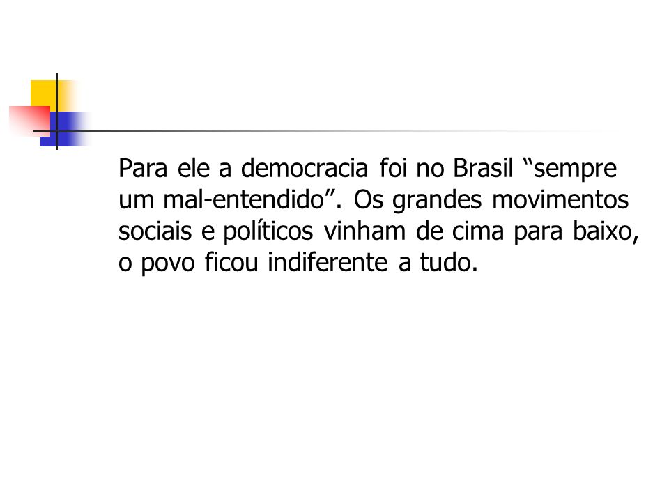 Para ele a democracia foi no Brasil sempre um mal-entendido