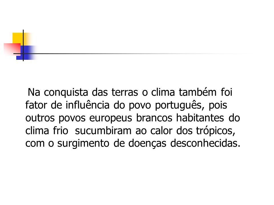 Na conquista das terras o clima também foi fator de influência do povo português, pois outros povos europeus brancos habitantes do clima frio sucumbiram ao calor dos trópicos, com o surgimento de doenças desconhecidas.