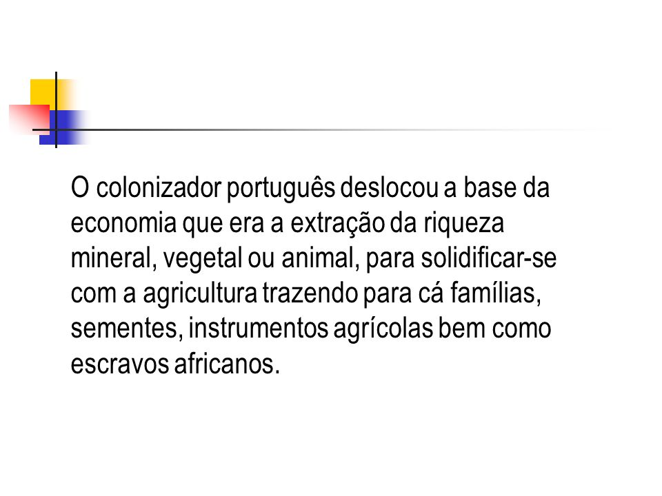 O colonizador português deslocou a base da economia que era a extração da riqueza mineral, vegetal ou animal, para solidificar-se com a agricultura trazendo para cá famílias, sementes, instrumentos agrícolas bem como escravos africanos.