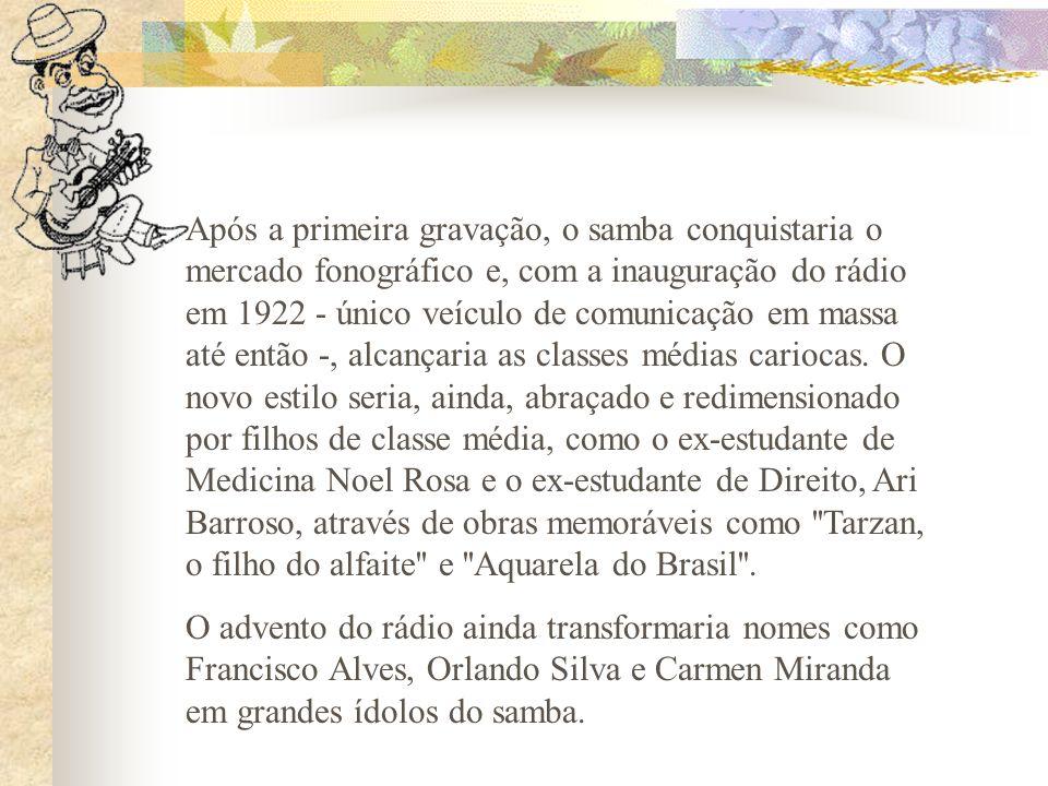 Após a primeira gravação, o samba conquistaria o mercado fonográfico e, com a inauguração do rádio em 1922 - único veículo de comunicação em massa até então -, alcançaria as classes médias cariocas. O novo estilo seria, ainda, abraçado e redimensionado por filhos de classe média, como o ex-estudante de Medicina Noel Rosa e o ex-estudante de Direito, Ari Barroso, através de obras memoráveis como Tarzan, o filho do alfaite e Aquarela do Brasil .