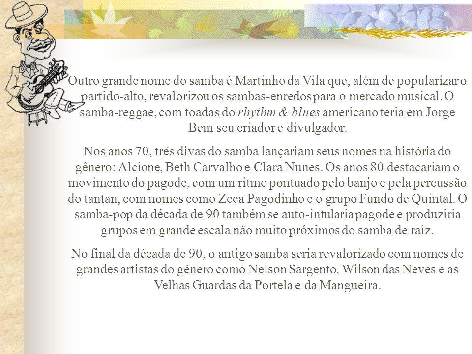 Outro grande nome do samba é Martinho da Vila que, além de popularizar o partido-alto, revalorizou os sambas-enredos para o mercado musical. O samba-reggae, com toadas do rhythm & blues americano teria em Jorge Bem seu criador e divulgador.