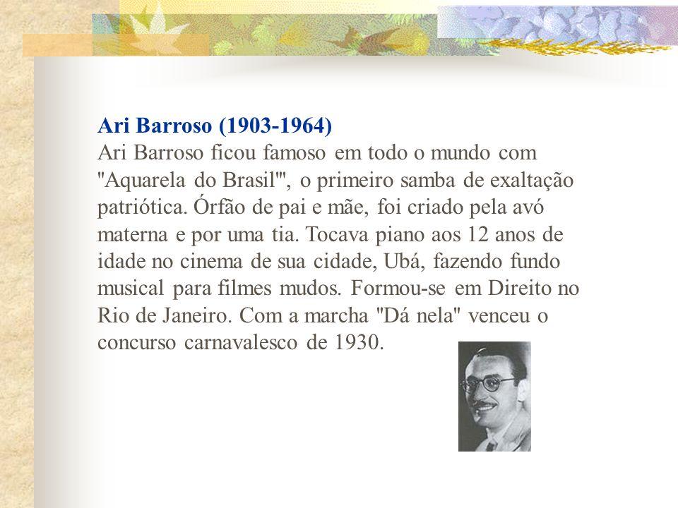 Ari Barroso (1903-1964) Ari Barroso ficou famoso em todo o mundo com Aquarela do Brasil , o primeiro samba de exaltação patriótica.