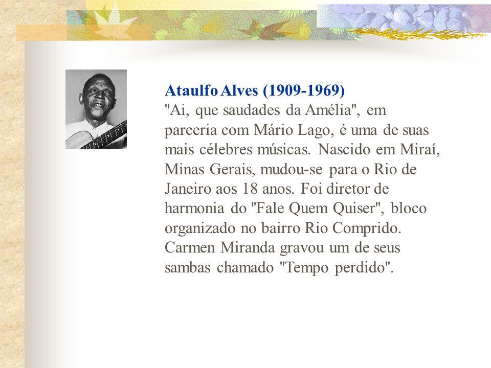 Ataulfo Alves (1909-1969) Ai, que saudades da Amélia , em parceria com Mário Lago, é uma de suas mais célebres músicas.