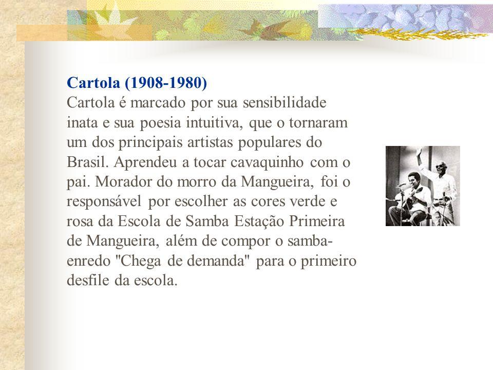 Cartola (1908-1980) Cartola é marcado por sua sensibilidade inata e sua poesia intuitiva, que o tornaram um dos principais artistas populares do Brasil.