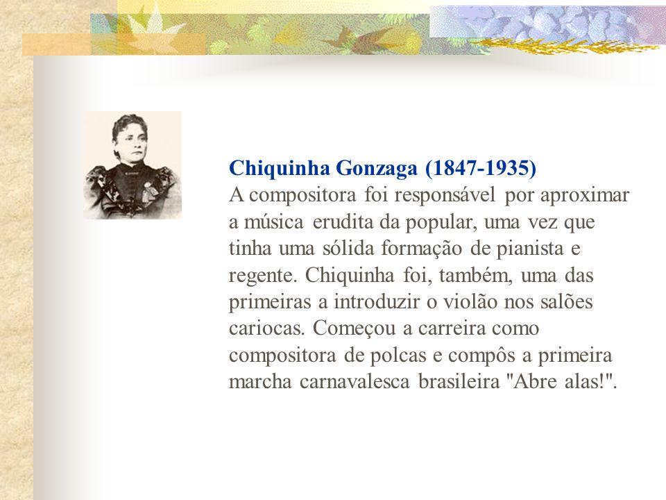 Chiquinha Gonzaga (1847-1935) A compositora foi responsável por aproximar a música erudita da popular, uma vez que tinha uma sólida formação de pianista e regente.