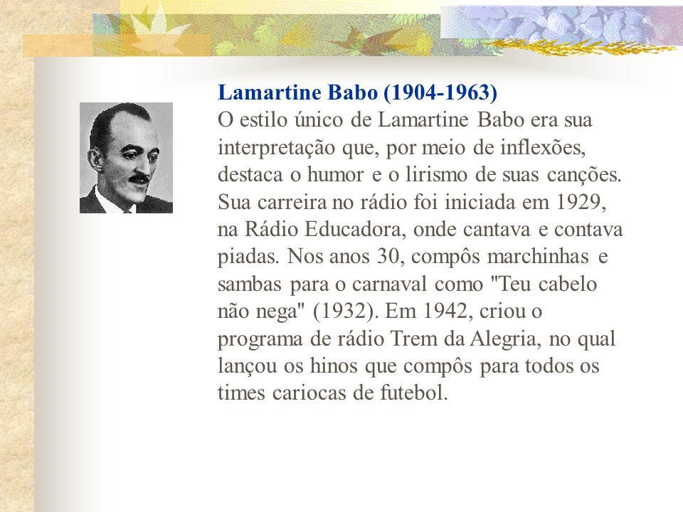 Lamartine Babo (1904-1963) O estilo único de Lamartine Babo era sua interpretação que, por meio de inflexões, destaca o humor e o lirismo de suas canções.