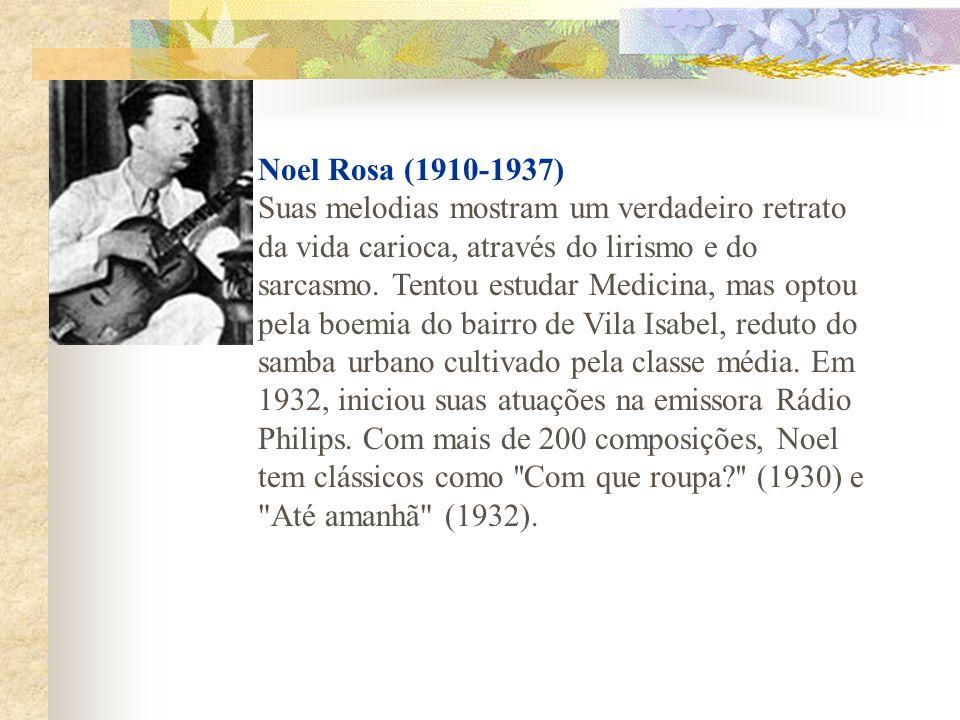 Noel Rosa (1910-1937) Suas melodias mostram um verdadeiro retrato da vida carioca, através do lirismo e do sarcasmo.