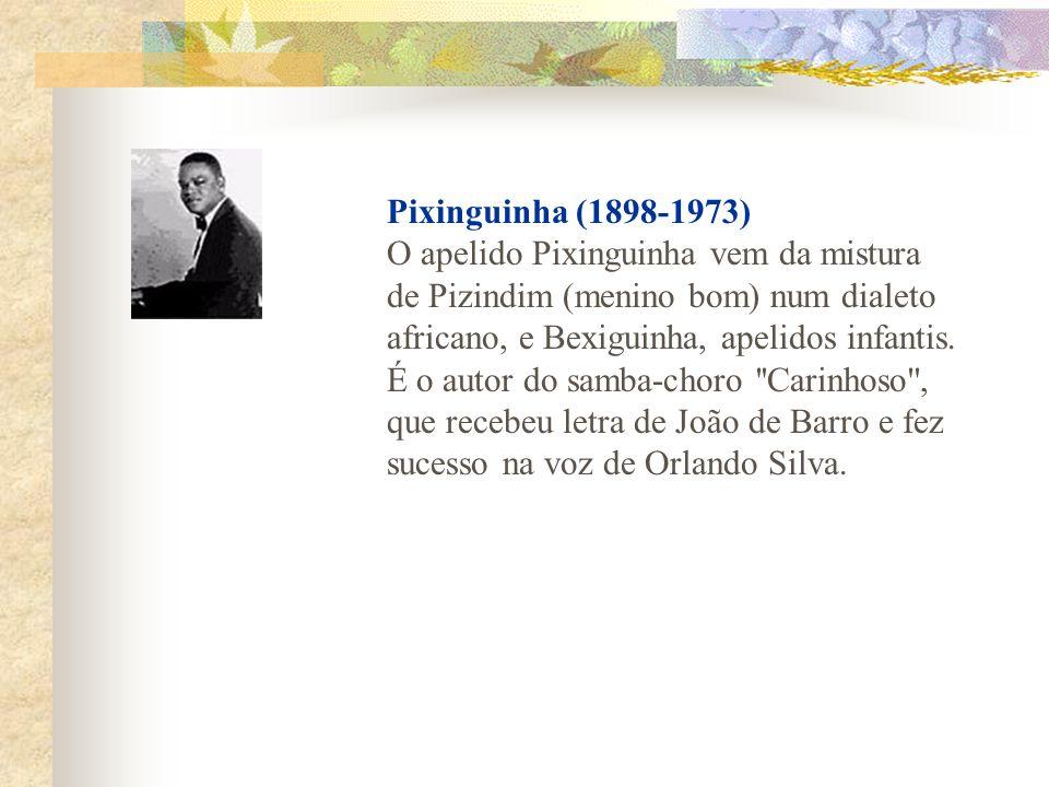 Pixinguinha (1898-1973) O apelido Pixinguinha vem da mistura de Pizindim (menino bom) num dialeto africano, e Bexiguinha, apelidos infantis.
