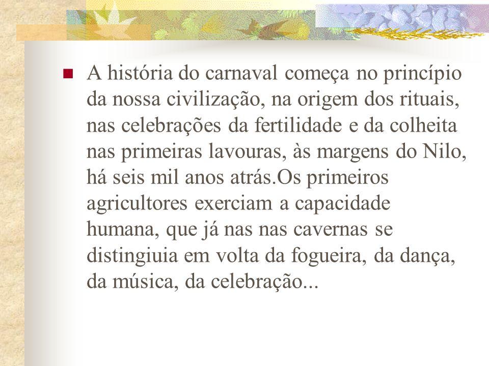 A história do carnaval começa no princípio da nossa civilização, na origem dos rituais, nas celebrações da fertilidade e da colheita nas primeiras lavouras, às margens do Nilo, há seis mil anos atrás.Os primeiros agricultores exerciam a capacidade humana, que já nas nas cavernas se distingiuia em volta da fogueira, da dança, da música, da celebração...