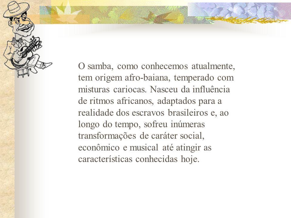 O samba, como conhecemos atualmente, tem origem afro-baiana, temperado com misturas cariocas.