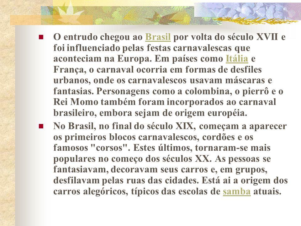 O entrudo chegou ao Brasil por volta do século XVII e foi influenciado pelas festas carnavalescas que aconteciam na Europa. Em países como Itália e França, o carnaval ocorria em formas de desfiles urbanos, onde os carnavalescos usavam máscaras e fantasias. Personagens como a colombina, o pierrô e o Rei Momo também foram incorporados ao carnaval brasileiro, embora sejam de origem européia.