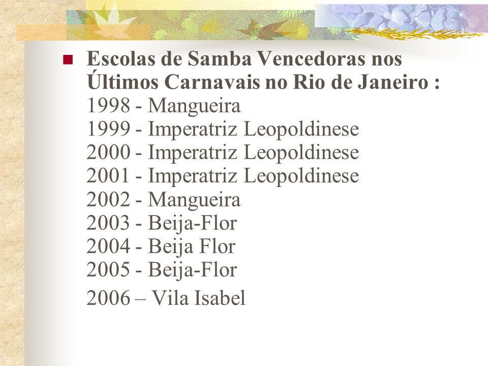 Escolas de Samba Vencedoras nos Últimos Carnavais no Rio de Janeiro : 1998 - Mangueira 1999 - Imperatriz Leopoldinese 2000 - Imperatriz Leopoldinese 2001 - Imperatriz Leopoldinese 2002 - Mangueira 2003 - Beija-Flor 2004 - Beija Flor 2005 - Beija-Flor