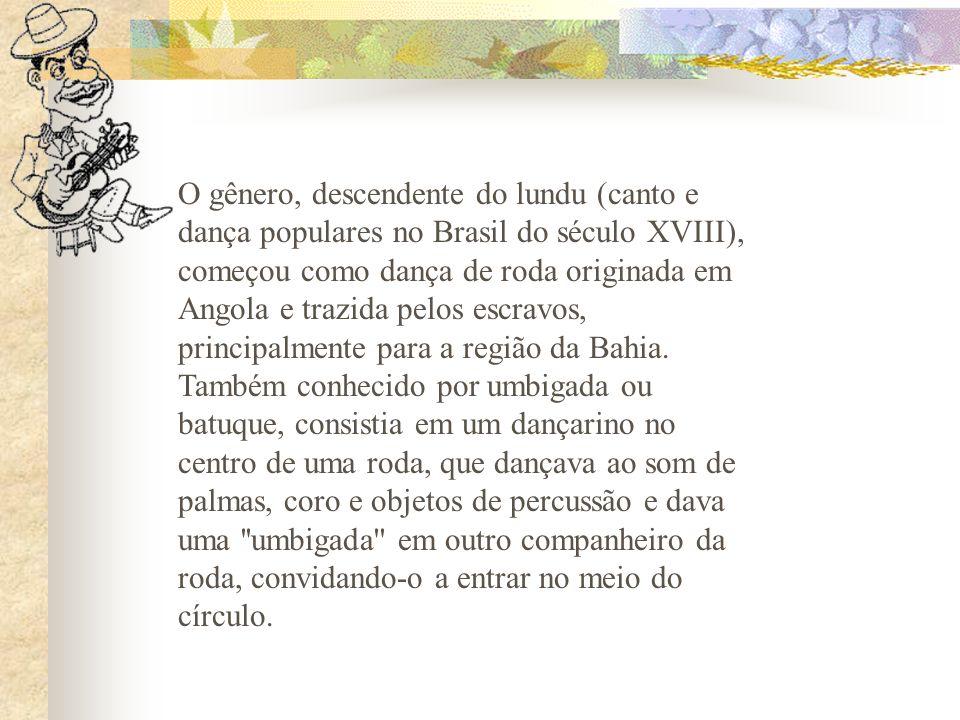 O gênero, descendente do lundu (canto e dança populares no Brasil do século XVIII), começou como dança de roda originada em Angola e trazida pelos escravos, principalmente para a região da Bahia.