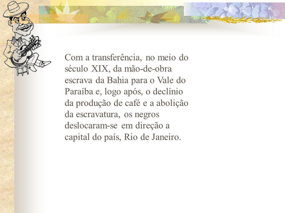 Com a transferência, no meio do século XIX, da mão-de-obra escrava da Bahia para o Vale do Paraíba e, logo após, o declínio da produção de café e a abolição da escravatura, os negros deslocaram-se em direção a capital do país, Rio de Janeiro.