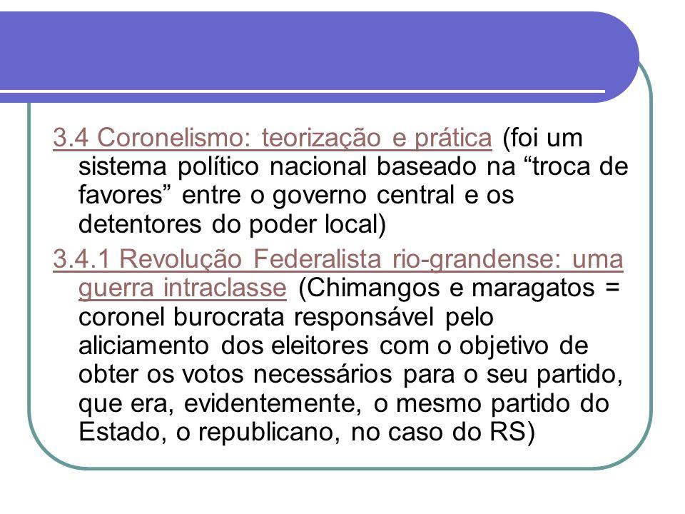 3.4 Coronelismo: teorização e prática (foi um sistema político nacional baseado na troca de favores entre o governo central e os detentores do poder local)
