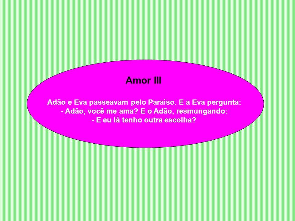 Amor III Adão e Eva passeavam pelo Paraíso. E a Eva pergunta: - Adão, você me ama.