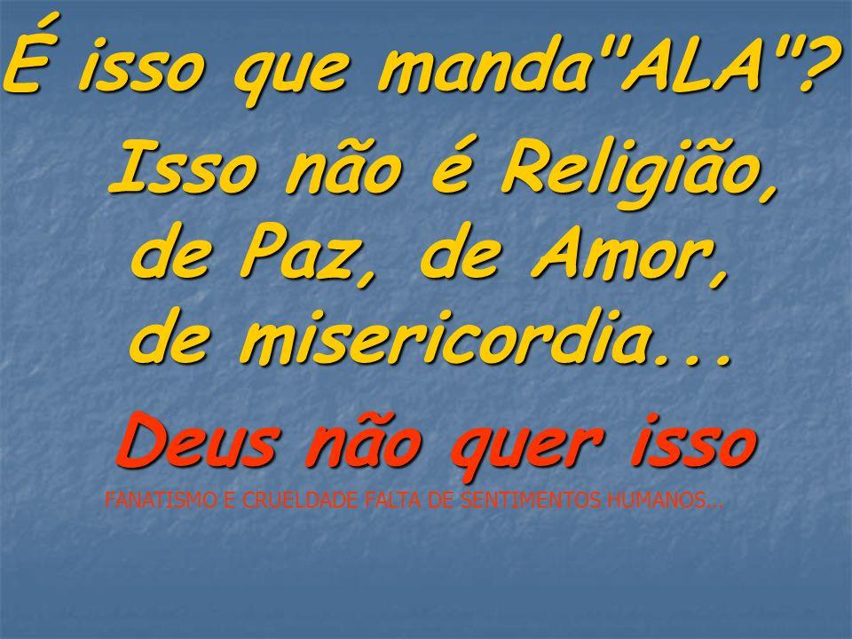 Isso não é Religião, de Paz, de Amor, de misericordia...
