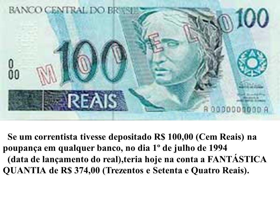 Se um correntista tivesse depositado R$ 100,00 (Cem Reais) na poupança em qualquer banco, no dia 1º de julho de 1994