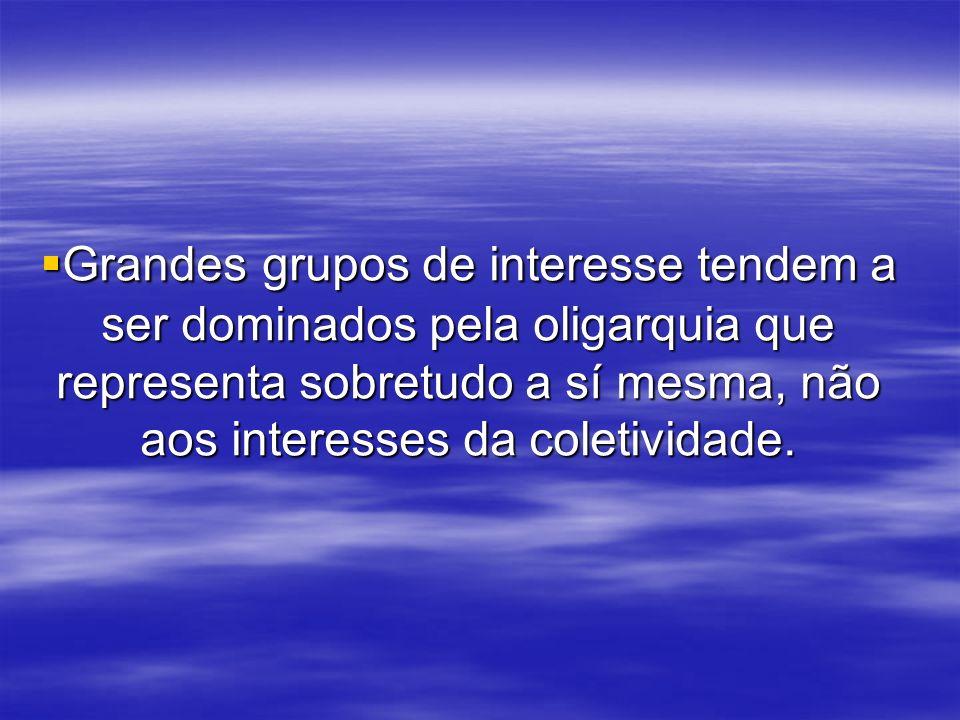 Grandes grupos de interesse tendem a ser dominados pela oligarquia que representa sobretudo a sí mesma, não aos interesses da coletividade.