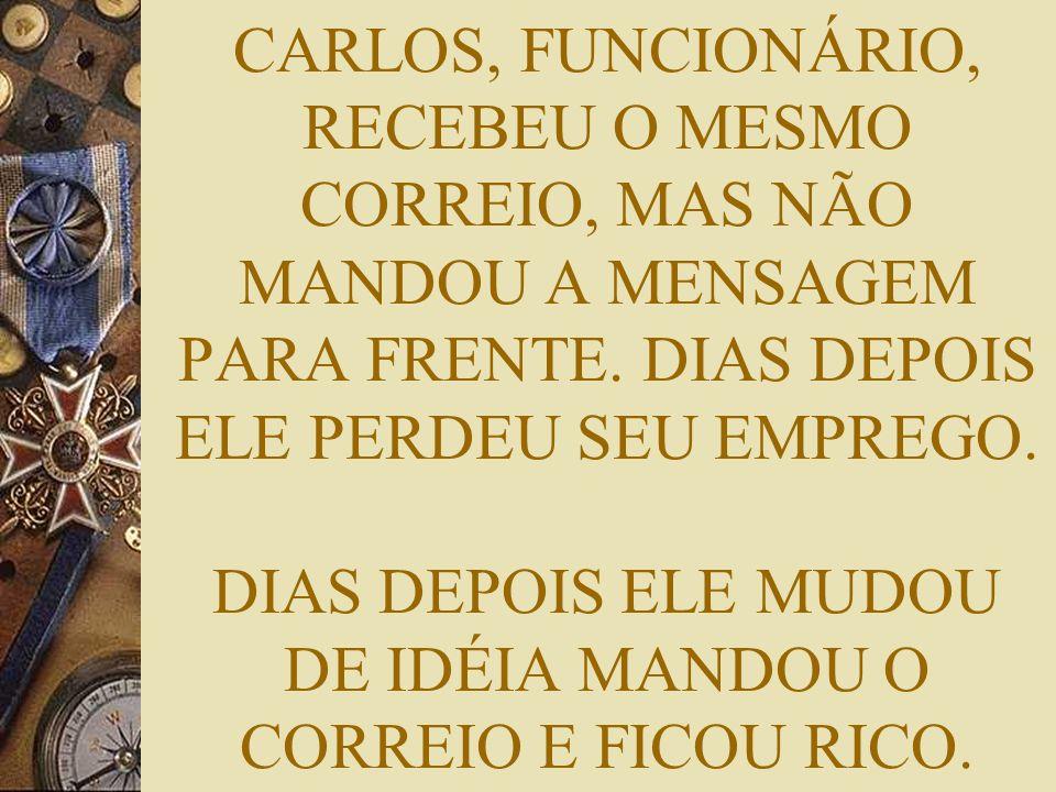 CARLOS, FUNCIONÁRIO, RECEBEU O MESMO CORREIO, MAS NÃO MANDOU A MENSAGEM PARA FRENTE.