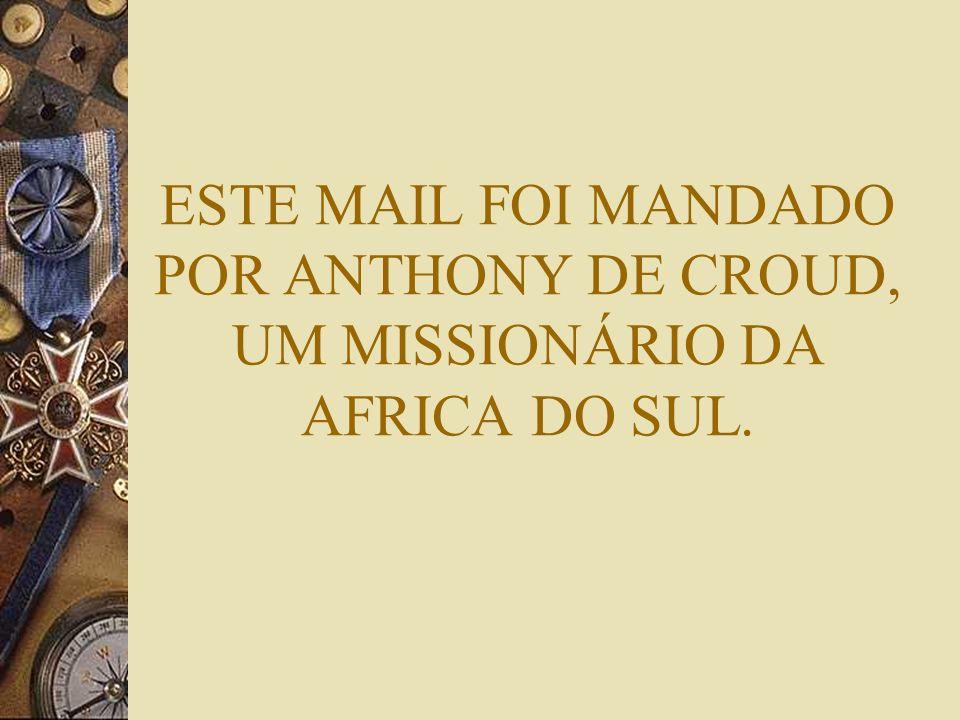 ESTE MAIL FOI MANDADO POR ANTHONY DE CROUD, UM MISSIONÁRIO DA AFRICA DO SUL.