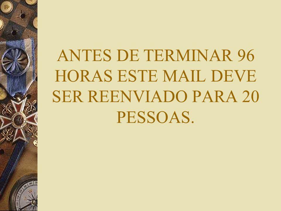 ANTES DE TERMINAR 96 HORAS ESTE MAIL DEVE SER REENVIADO PARA 20 PESSOAS.
