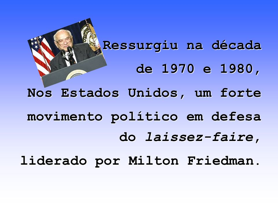 Ressurgiu na década de 1970 e 1980, Nos Estados Unidos, um forte. movimento político em defesa do laissez-faire,