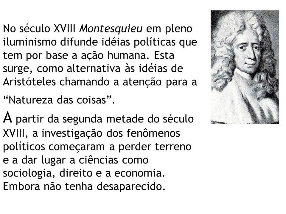 No século XVIII Montesquieu em pleno iluminismo difunde idéias políticas que tem por base a ação humana.