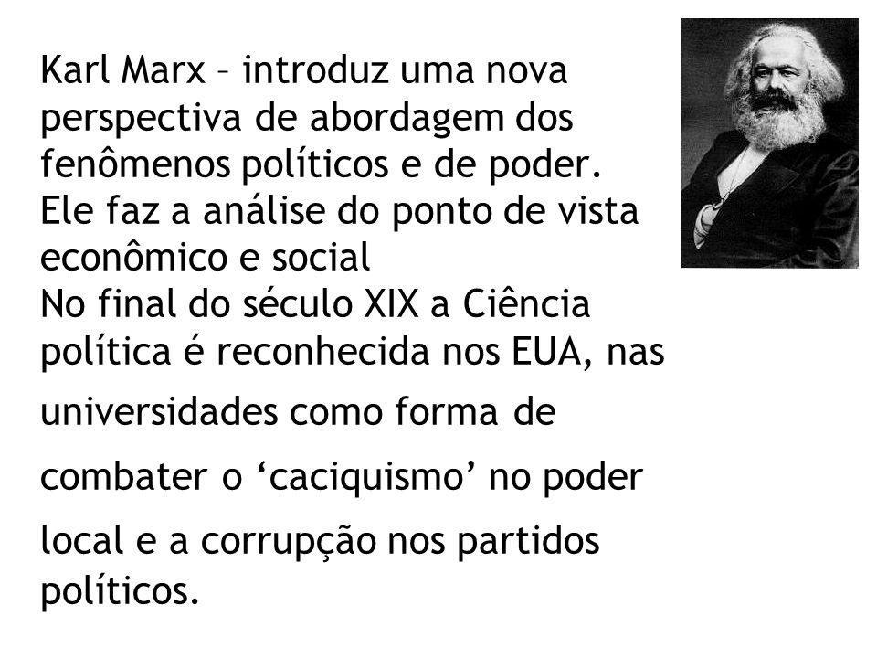 Karl Marx – introduz uma nova perspectiva de abordagem dos fenômenos políticos e de poder.