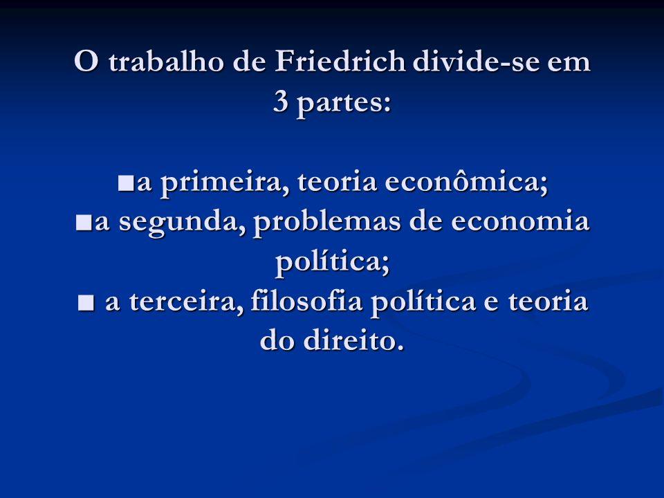 O trabalho de Friedrich divide-se em 3 partes: ■a primeira, teoria econômica; ■a segunda, problemas de economia política; ■ a terceira, filosofia política e teoria do direito.