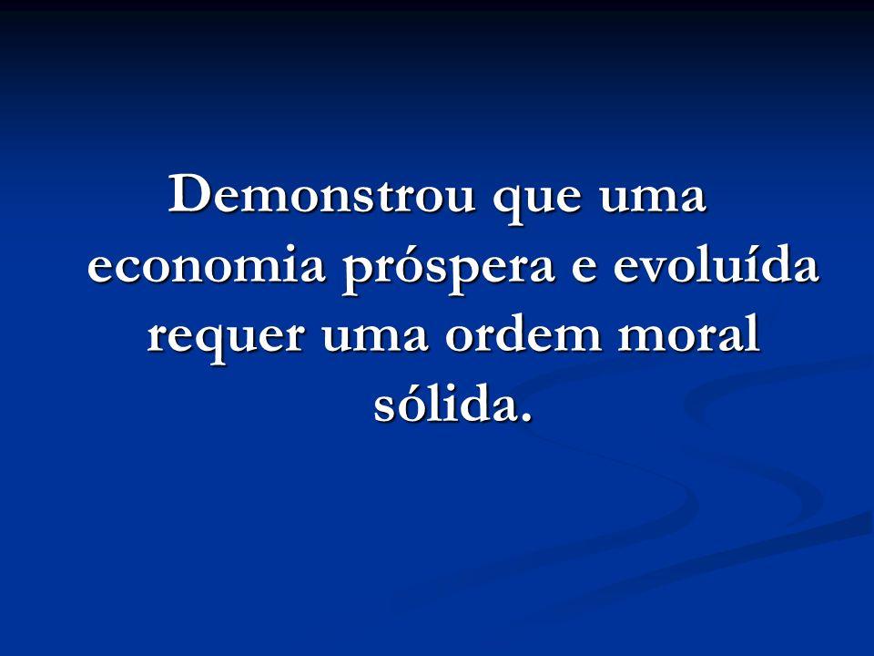 Demonstrou que uma economia próspera e evoluída requer uma ordem moral sólida.
